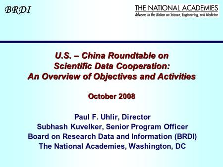 BRDI U.S. – China Roundtable on Scientific Data Cooperation: An Overview of Objectives and Activities October 2008 Paul F. Uhlir, Director Subhash Kuvelker,