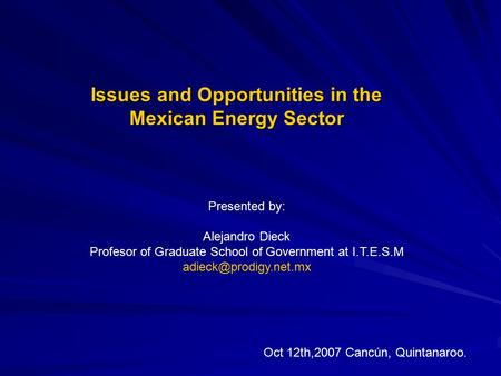 Issues and Opportunities in the Mexican Energy Sector Presented by: Alejandro Dieck Profesor of Graduate School of Government at I.T.E.S.M