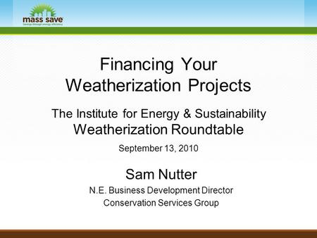 Financing Your Weatherization Projects The Institute for Energy & Sustainability Weatherization Roundtable September 13, 2010 Sam Nutter N.E. Business.