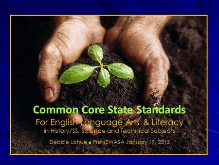 Common Core State Standards For English Language Arts & Literacy in History/SS, Science and Technical Subjects Debbie Lahue n PreNEWASA January 19, 2012.
