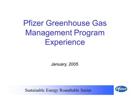 Sustainable Energy Roundtable Series January, 2005 Pfizer Greenhouse Gas Management Program Experience.