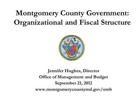 Montgomery County Government: Organizational and Fiscal Structure Jennifer Hughes, Director Office of Management and Budget September 21, 2012 www.montgomerycountymd.gov/omb.