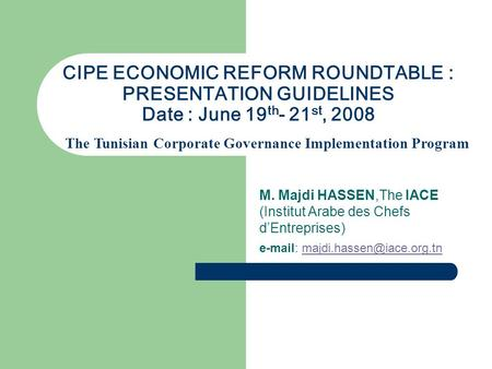 CIPE ECONOMIC REFORM ROUNDTABLE : PRESENTATION GUIDELINES Date : June 19 th - 21 st, 2008 M. Majdi HASSEN,The IACE (Institut Arabe des Chefs d'Entreprises)