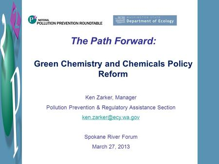 The Path Forward: Green Chemistry and Chemicals Policy Reform Ken Zarker, Manager Pollution Prevention & Regulatory Assistance Section