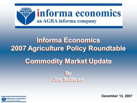 1 Informa Economics 2007 Agriculture Policy Roundtable Commodity Market Update By Jim Sullivan Informa Economics 2007 Agriculture Policy Roundtable Commodity.