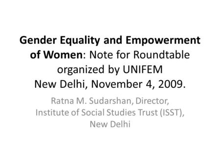 Gender Equality and Empowerment of Women: Note for Roundtable organized by UNIFEM New Delhi, November 4, 2009. Ratna M. Sudarshan, Director, Institute.