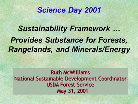 Ruth McWilliams National Sustainable Development Coordinator USDA Forest Service May 31, 2001 May 31, 2001 Science Day 2001 Sustainability Framework …