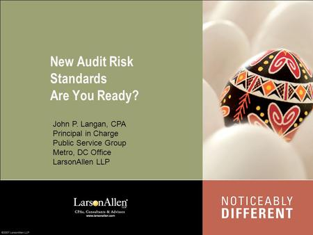 New Audit Risk Standards Are You Ready? John P. Langan, CPA Principal in Charge Public Service Group Metro, DC Office LarsonAllen LLP.
