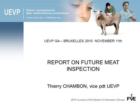 UEVP is a section of the Federation of Veterinarians of Europe UEVP GA – BRUXELLES 2010 NOVEMBER 11th REPORT ON FUTURE MEAT INSPECTION Thierry CHAMBON,