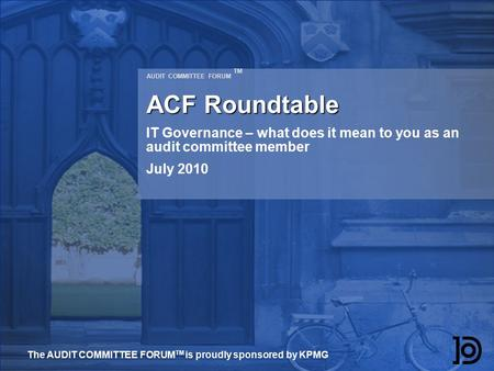 AUDIT COMMITTEE FORUM TM ACF Roundtable IT Governance – what does it mean to you as an audit committee member July 2010 The AUDIT COMMITTEE FORUM TM is.