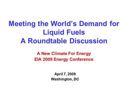 Meeting the World's Demand for Liquid Fuels A Roundtable Discussion A New Climate For Energy EIA 2009 Energy Conference April 7, 2009 Washington, DC.