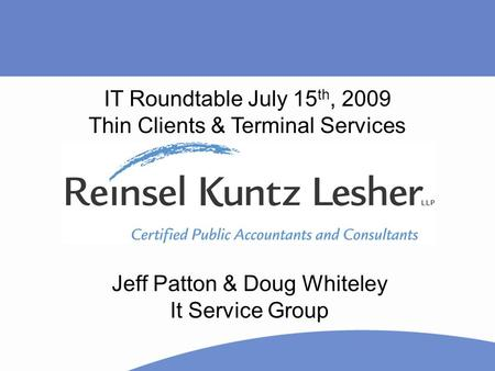 Jeff Patton & Doug Whiteley It Service Group IT Roundtable July 15 th, 2009 Thin Clients & Terminal Services.