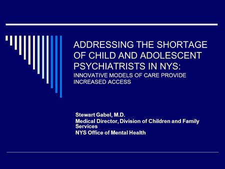 ADDRESSING THE SHORTAGE OF CHILD AND ADOLESCENT PSYCHIATRISTS IN NYS: INNOVATIVE MODELS OF CARE PROVIDE INCREASED ACCESS Stewart Gabel, M.D. Medical Director,