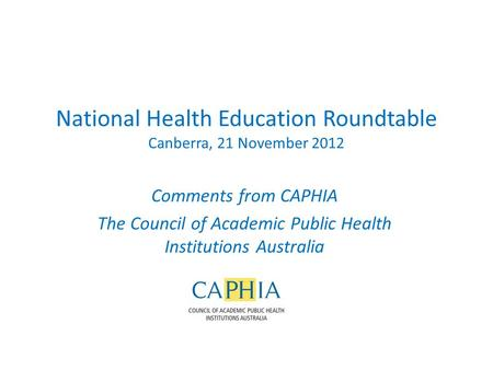 National Health Education Roundtable Canberra, 21 November 2012 Comments from CAPHIA The Council of Academic Public Health Institutions Australia.