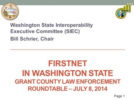 Page 1 FIRSTNET IN WASHINGTON STATE GRANT COUNTY LAW ENFORCEMENT ROUNDTABLE – JULY 8, 2014 Washington State Interoperability Executive Committee (SIEC)