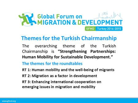 "Www.gfmd.org Themes for the Turkish Chairmanship The overarching theme of the Turkish Chairmanship is ""Strengthening Partnerships: Human Mobility for Sustainable."