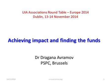 UIA Associations Round Table – Europe 2014 Dublin, 13-14 November 2014 Achieving impact and finding the funds Dr Dragana Avramov PSPC, Brussels 14/11/2014www.avramov.org1.