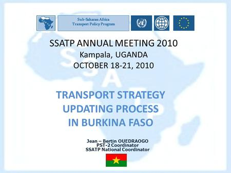 SSATP ANNUAL MEETING 2010 Kampala, UGANDA OCTOBER 18-21, 2010 TRANSPORT STRATEGY UPDATING PROCESS IN BURKINA FASO Sub-Saharan Africa Transport Policy Program.