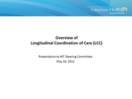 Overview of Longitudinal Coordination of Care (LCC) Presentation to HIT Steering Committee May 24, 2012.