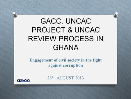 GACC, UNCAC PROJECT & UNCAC REVIEW PROCESS IN GHANA Engagement of civil society in the fight against corruption 28 TH AUGUST 2013.