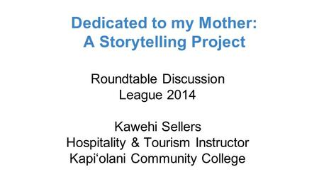 Dedicated to my Mother: A Storytelling Project Roundtable Discussion League 2014 Kawehi Sellers Hospitality & Tourism Instructor Kapi'olani Community College.