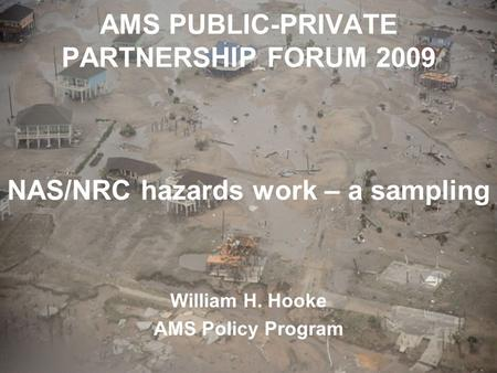 AMS PUBLIC-PRIVATE PARTNERSHIP FORUM 2009 NAS/NRC hazards work – a sampling William H. Hooke AMS Policy Program.