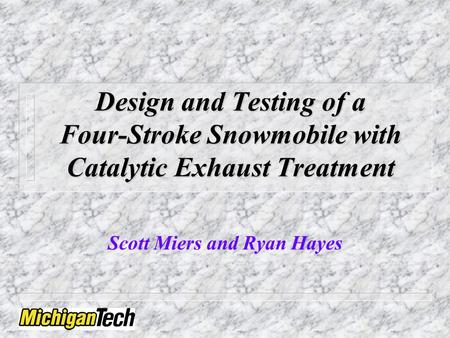 Design and Testing of a Four-Stroke Snowmobile with Catalytic Exhaust Treatment Scott Miers and Ryan Hayes.