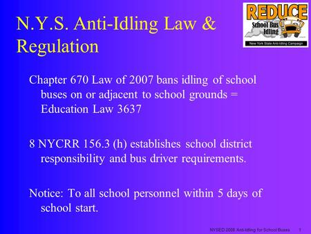 NYSED 2008 Anti-Idling for School Buses1 N.Y.S. Anti-Idling Law & Regulation Chapter 670 Law of 2007 bans idling of school buses on or adjacent to school.