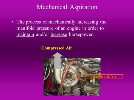 Mechanical Aspiration The process of mechanically increasing the manifold pressure of an engine in order to maintain and/or increase horsepower. Ambient.