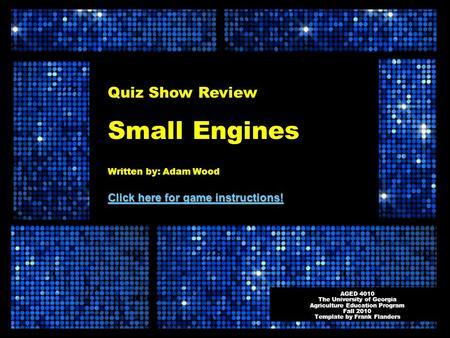Quiz Show Review Small Engines Written by: Adam Wood Click here for game instructions! Click here for game instructions! AGED 4010 The University of Georgia.