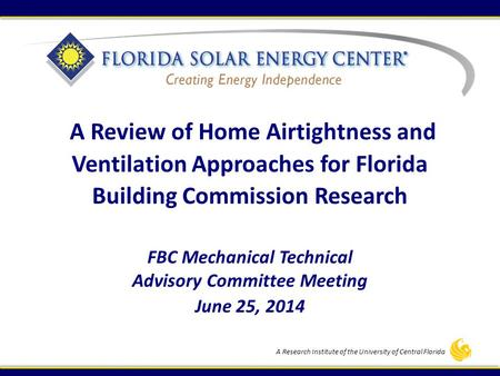 A Research Institute of the University of Central Florida FBC Mechanical Technical Advisory Committee Meeting June 25, 2014 A Review of Home Airtightness.