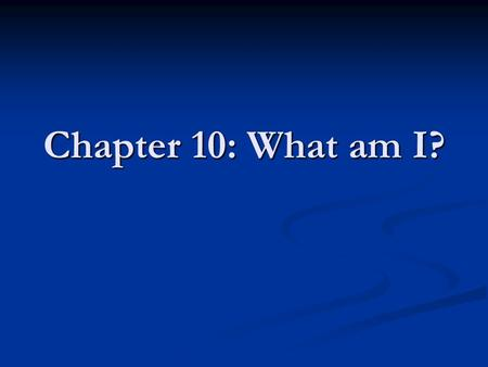 Chapter 10: What am I?.