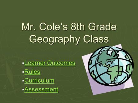 Mr. Cole's 8th Grade Geography Class  Learner Outcomes Learner Outcomes Learner Outcomes  Rules Rules  Curriculum Curriculum  Assessment Assessment.