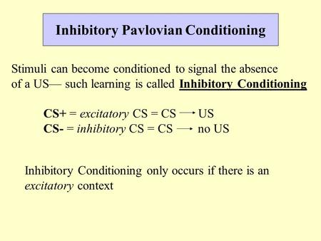 Inhibitory Pavlovian Conditioning Stimuli can become conditioned to signal the absence of a US— such learning is called Inhibitory Conditioning CS+ = excitatory.