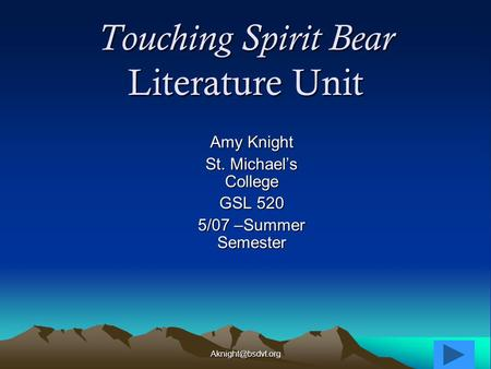 Touching Spirit Bear Literature Unit Amy Knight St. Michael's College GSL 520 5/07 –Summer Semester.