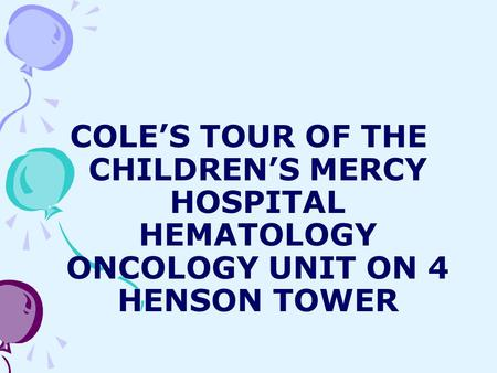 COLE'S TOUR OF THE CHILDREN'S MERCY HOSPITAL HEMATOLOGY ONCOLOGY UNIT ON 4 HENSON TOWER.