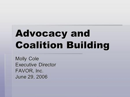 Advocacy and Coalition Building Molly Cole Executive Director FAVOR, Inc. June 29, 2006.