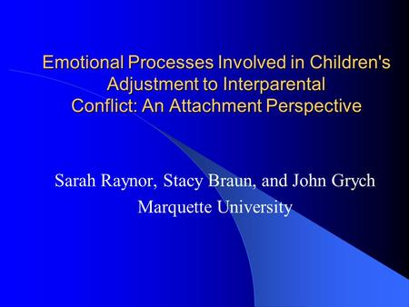 Emotional Processes Involved in Children's Adjustment to Interparental Conflict: An Attachment Perspective Sarah Raynor, Stacy Braun, and John Grych Marquette.