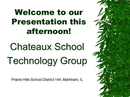 Welcome to our Presentation this afternoon! Chateaux School Technology Group Prairie Hills School District 144, Markham, IL.