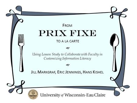 F ROM Prix Fixe TO A LA CARTE  Using Lesson Study to Collaborate with Faculty in Customizing Information Literacy  J ILL M ARKGRAF, E RIC J ENNINGS,