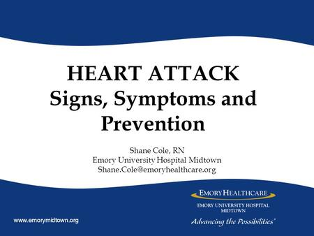 HEART ATTACK Signs, Symptoms and Prevention Shane Cole, RN Emory University Hospital Midtown