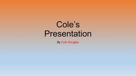 Cole's Presentation By Cole Douglas. My Family My Mom works from home babysitting children. She's great at her job! My Dad coaches my baseball team. My.