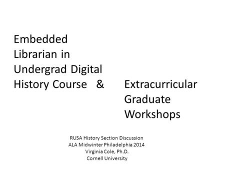 Embedded Librarian in Undergrad Digital History Course & Extracurricular Graduate Workshops RUSA History Section Discussion ALA Midwinter Philadelphia.