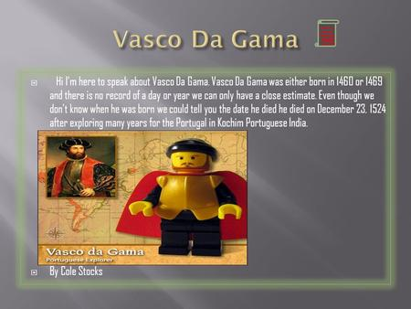  Hi I'm here to speak about Vasco Da Gama. Vasco Da Gama was either born in 1460 or 1469 and there is no record of a day or year we can only have a close.