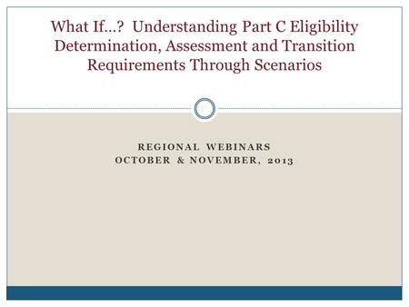 REGIONAL WEBINARS OCTOBER & NOVEMBER, 2013 What If…? Understanding Part C Eligibility Determination, Assessment and Transition Requirements Through Scenarios.