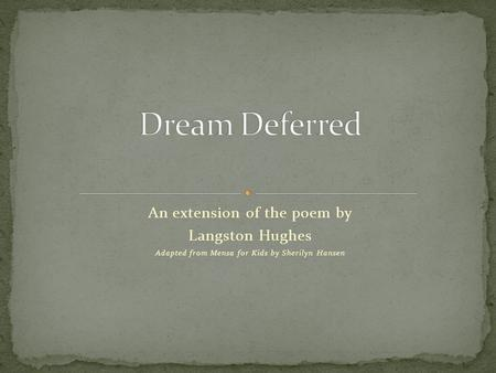 An extension of the poem by Langston Hughes Adapted from Mensa for Kids by Sherilyn Hansen.