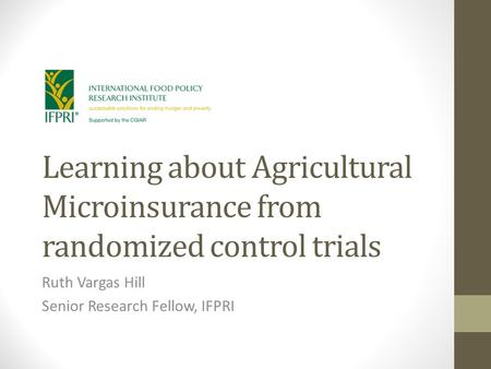 Learning about Agricultural Microinsurance from randomized control trials Ruth Vargas Hill Senior Research Fellow, IFPRI.