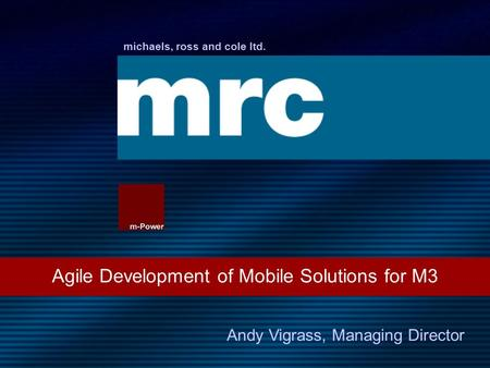 Michaels, ross and cole ltd. Agile Development of Mobile Solutions for M3 Andy Vigrass, Managing Director.