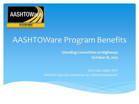 AASHTOWare Program Benefits Standing Committee on Highways October 18, 2013 Tom Cole, Idaho DOT AASHTO Special Committee on Joint Development.