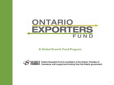 1 Ontario Exporters Fund is aninitiative of the Ontario Chamber of Commerce, with support and funding from the Ontario government. A Global Growth Fund.